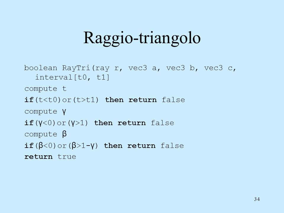 Raggio-triangolo boolean RayTri(ray r, vec3 a, vec3 b, vec3 c, interval[t0, t1] compute t. if(t<t0)or(t>t1) then return false.